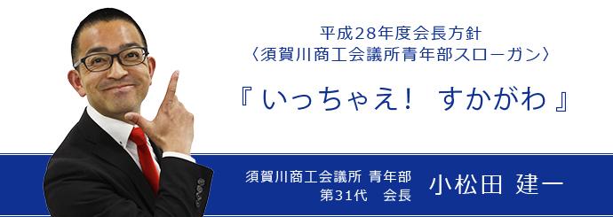 平成28年度会長方針(須賀川商工会議所青年部スローガン)『いっちゃえ! すかがわ』須賀川商工会議所青年部 第31代会長 小松田健一