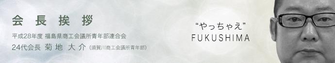 会長挨拶 平成28年度 福島県商工会議所青年部連合会 24代会長 菊地大介(須賀川商工会議所青年部)