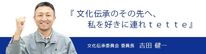『文化伝承のその先へ、私を好きに連れtette』文化伝承委員会 委員長 吉田健一