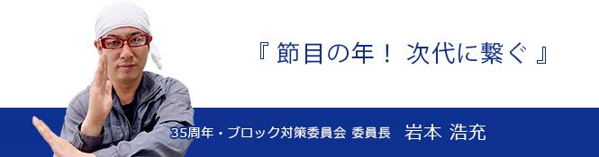 35周年・ブロック対策委員会 委員長 岩本浩充